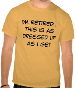 I'm Retired This Is As Dressed Up As I Get T-Shirt