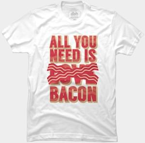 All You Need Is Bacon T-Shirt