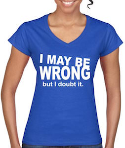 I May Be Wrong But I Doubt It Women's T-Shirt
