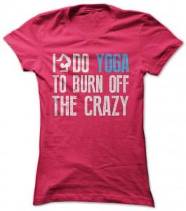 I Do Yoga To Burn Off The Crazy T-Shirt