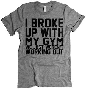 I Broke Up With My Gym We Just Weren't Working Out T-Shirt