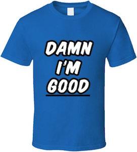 Damn I'm Good T-Shirt