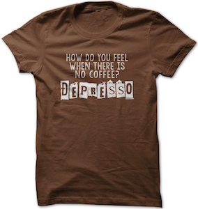 With No Coffee You Feel Depresso T-Shirt
