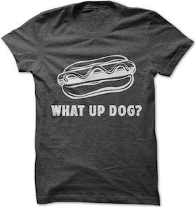 What Up Dog? T-Shirt