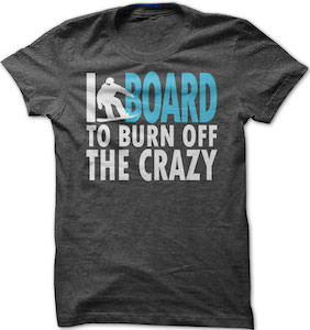 I Board To Burn Of The Crazy T-Shirt
