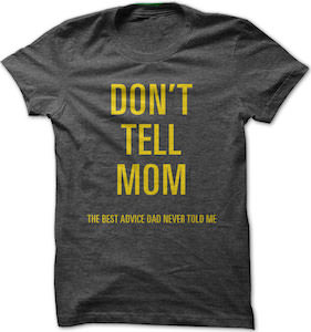 Don't Tell Mom the best advice Dad never told me t-shirt