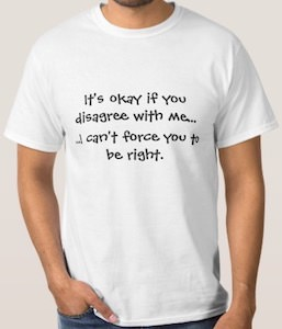 It's Ok To Disagree With Me I Can't Force You To Be Right T-Shirt
