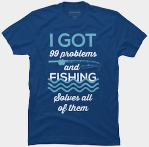 I Got 99 Problems And Fishing Solves All Of Them T-Shirt