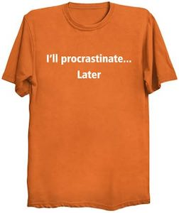 I'll Procrastinate…. Later T-Shirt