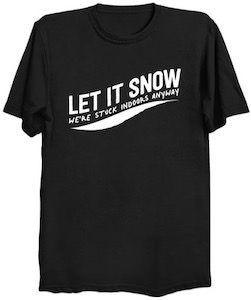 Let it Snow We're Stuck Indoors Anyway T-Shirt