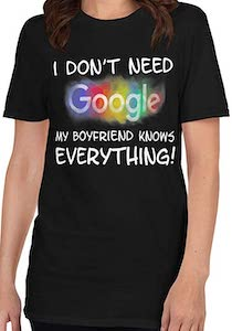 I Don't need Google My Boyfriend Knows Everything T-Shirt