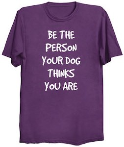 Be The Person Your Dog Things You Are T-Shirt